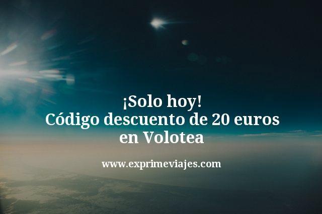 ¡Solo hoy! Código descuento de 20euros en Volotea