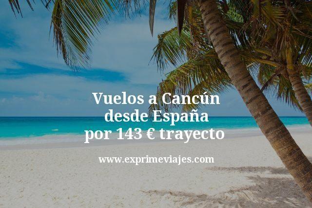 ¡Wow! Vuelos a Cancún desde España por 143€ trayecto