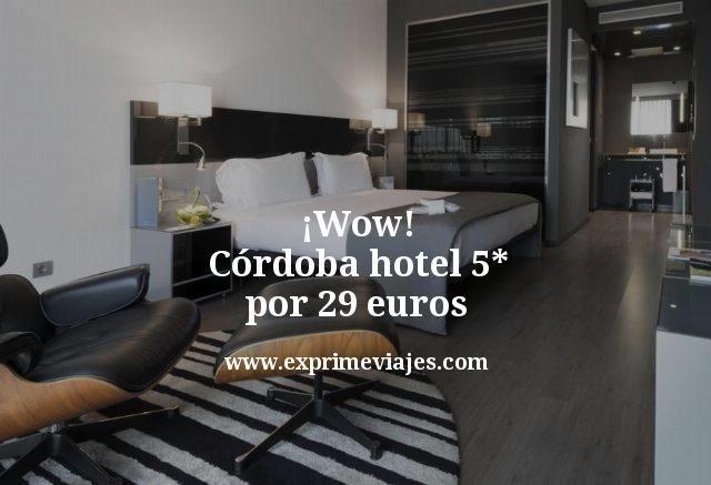 ¡Wow! Córdoba: Hotel 5* por 29euros