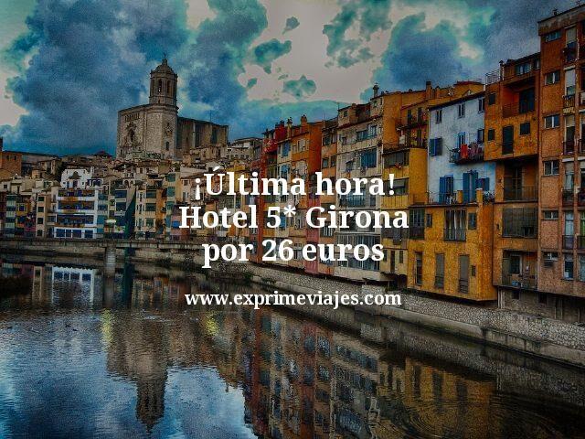 ¡Última hora! Hotel 5* Girona por 26euros