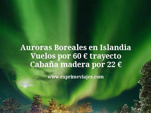 Auroras Boreales en Islandia: Vuelos por 60€ trayecto; Cabaña madera por 22€