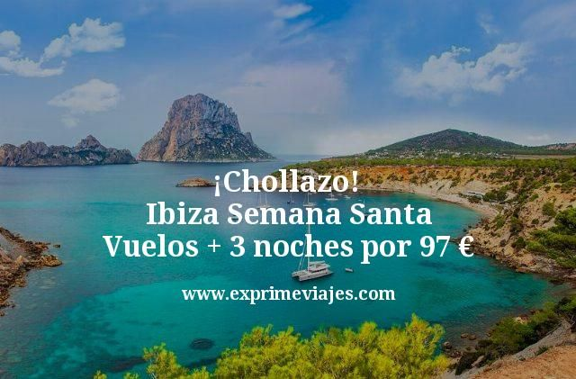 ¡Chollazo! Ibiza Semana Santa: Vuelos + 3 noches por 97euros