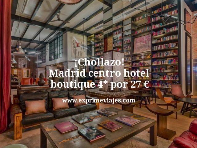 ¡Chollazo! Madrid centro hotel boutique 4* por 27euros