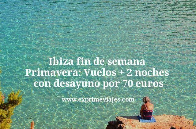 Ibiza fin de semana Primavera: vuelos + 2 noches con desayuno por 70euros