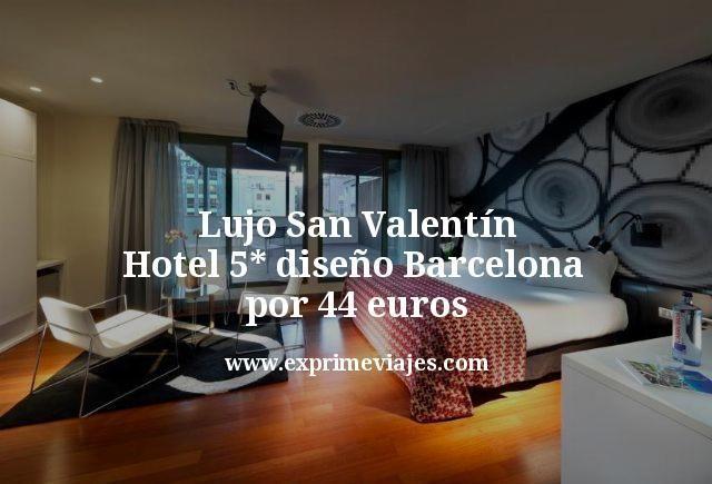 Lujo San Valentín: Hotel 5* diseño en Barcelona por 44euros