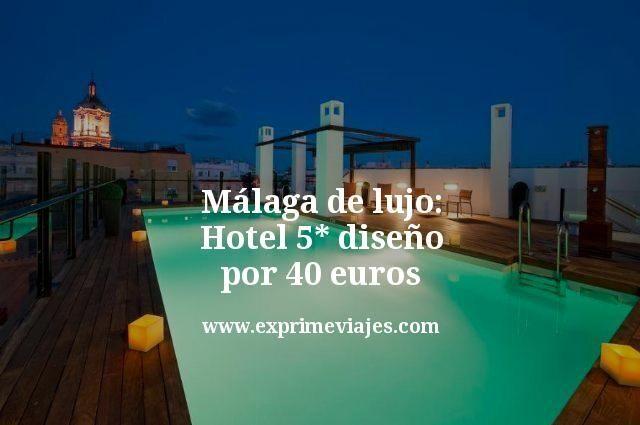 Málaga de Lujo: Hotel 5* diseño por 40euros