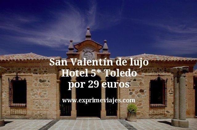 San Valentín de Lujo: Hotel 5* Toledo por 29euros
