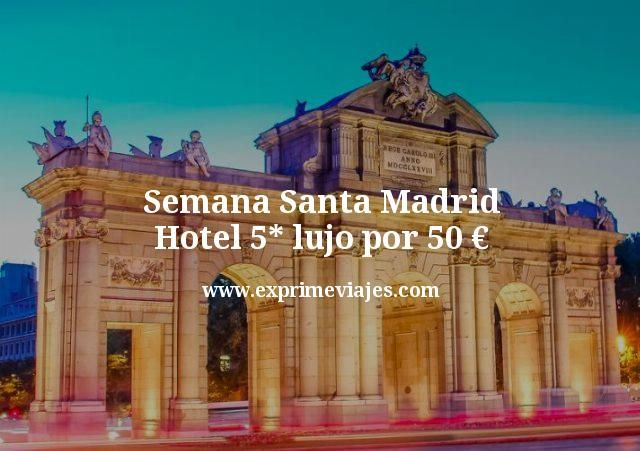 ¡Última hora Semana Santa! Madrid: Hotel 5* lujo por 50€ p.p./noche
