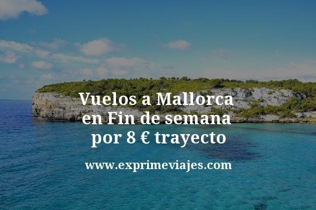 Vuelos a Mallorca en fin de semana por 8euros trayecto