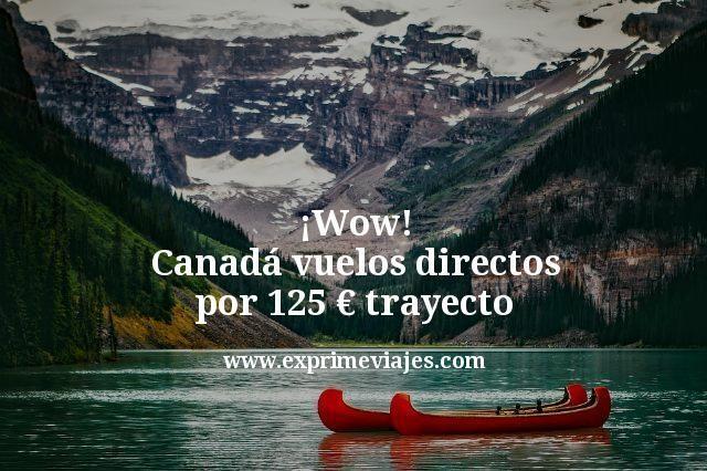 ¡Wow! Canadá: Vuelos directos por 125€ trayecto