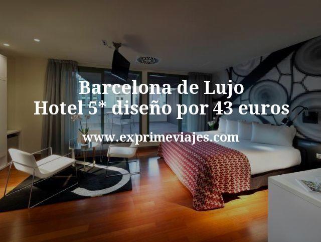 Barcelona de Lujo: Hotel 5* diseño por 43euros