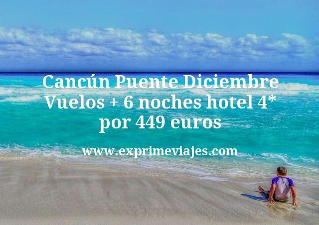 Cancún Puente Diciembre: Vuelos + 6 noches hotel 4* por 449€