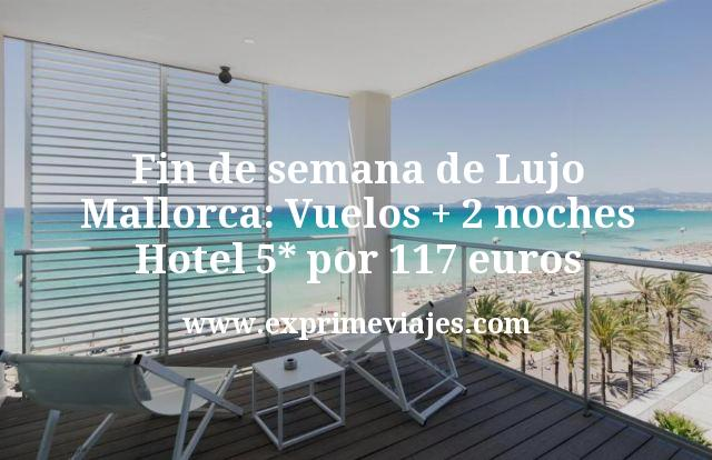 Fin de semana de Lujo Mallorca: Vuelos + 2 noches hotel 5* por 117€