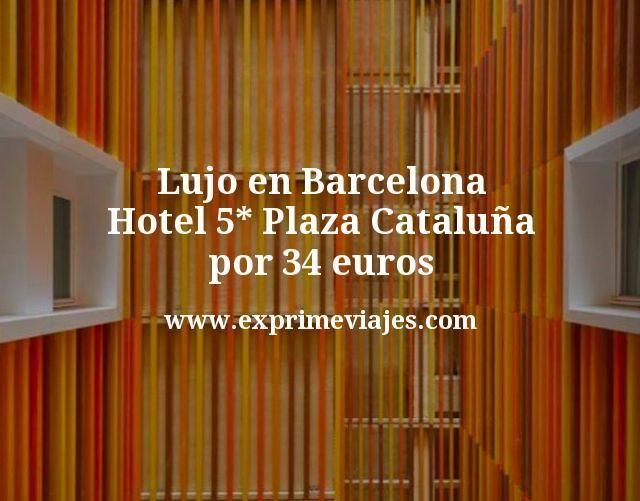 Lujo en Barcelona: Hotel 5* Plaza Cataluña por 34euros