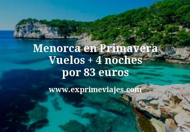 Menorca en Primavera: Vuelos + 4 noches por 83euros