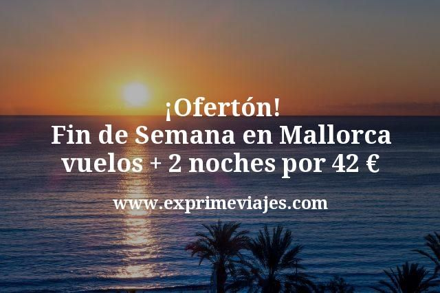 ¡Ofertón! Fin de Semana en Mallorca: vuelos + 2 noches por 42euros
