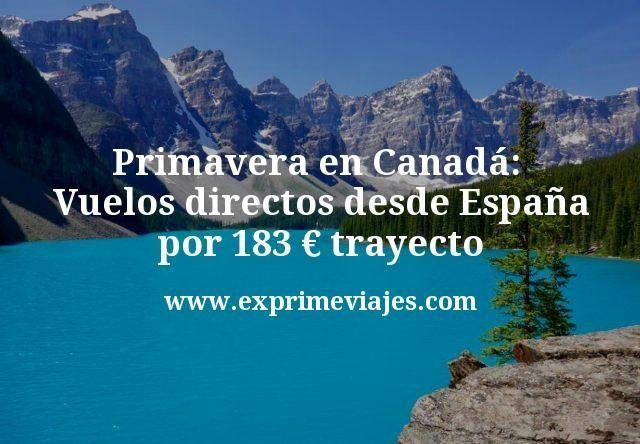 Primavera en Canadá: Vuelos directos desde España por 183€ trayecto