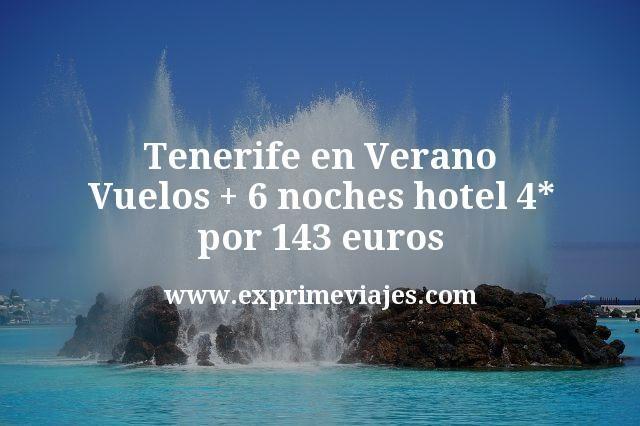 Tenerife en Verano: Vuelos + 6 noches hotel 4* por 143euros