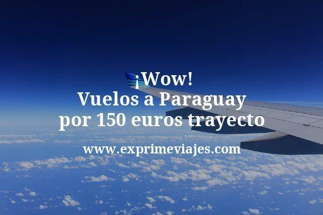 ¡Wow! Vuelos a Paraguay por 150euros trayecto