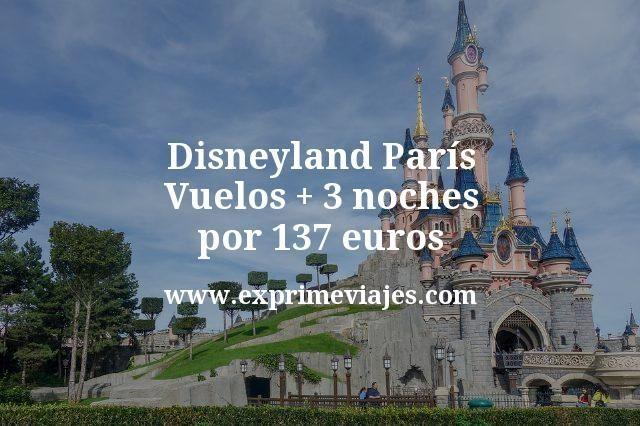 Disneyland París: Vuelos + 3 noches por 137euros