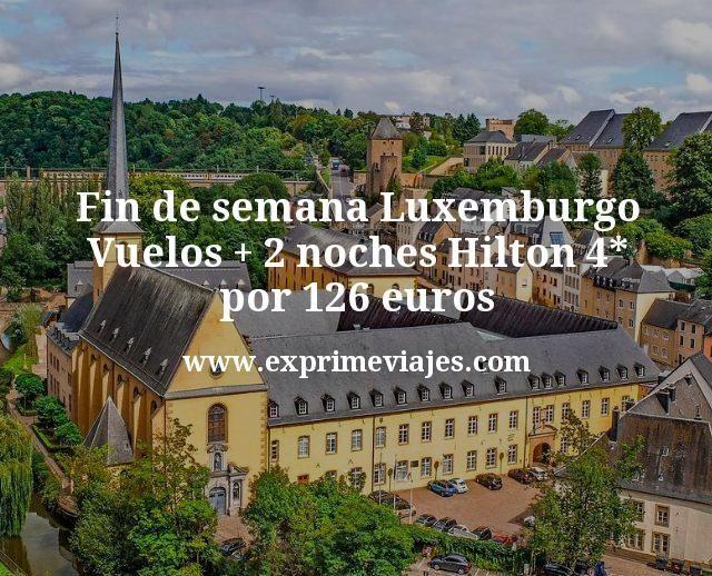 Fin de semana Luxemburgo: Vuelos + 2 noches Hilton 4* por 126euros