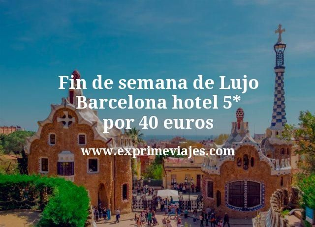 Fin de semana Lujo Barcelona: Hotel 5* por 40euros