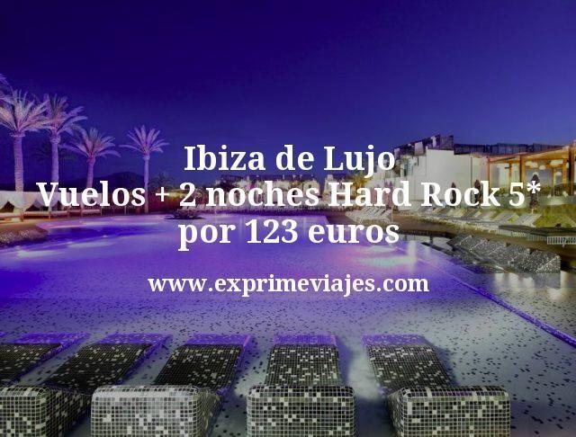 Ibiza de lujo: Vuelos + 2 noches Hard Rock 5* por 123euros