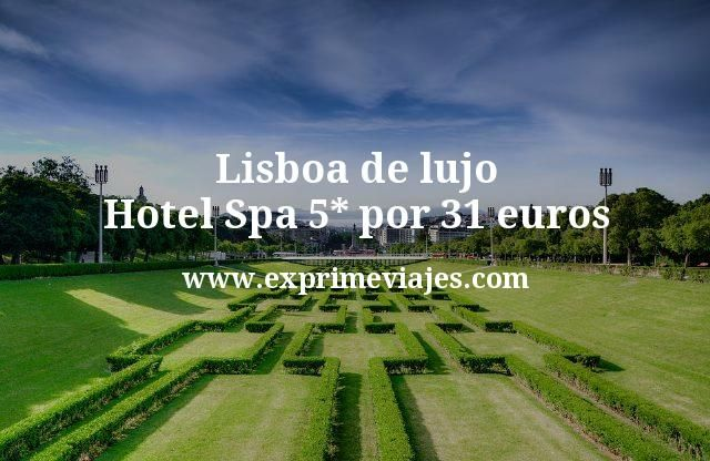 Lisboa de lujo: Hotel Spa 5* por 31euros