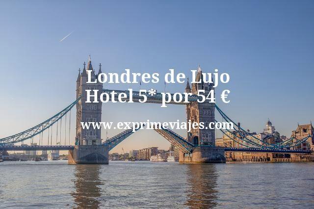 Londres de lujo: Hotel 5* en el centro por 54euros