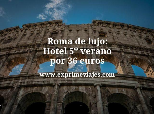 Roma de lujo: Hotel 5* verano por 36euros
