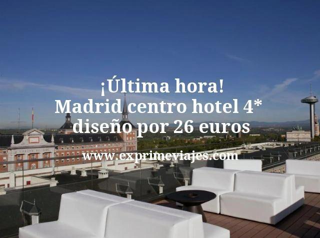 ¡Última hora! Madrid centro hotel 4* diseño por 26€ p.p/noche