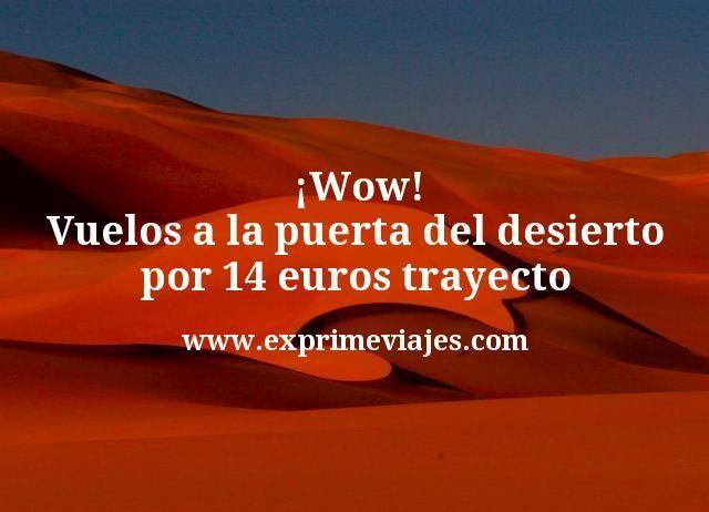 ¡Wow! Vuelos a la Puerta del Desierto por 14euros trayecto