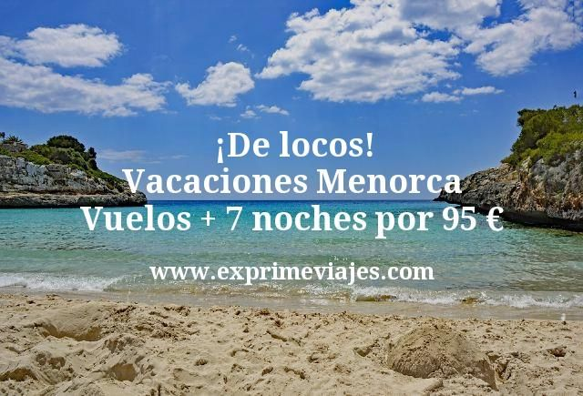 ¡De locos! Vacaciones Menorca: vuelos + 7 noches por 95euros