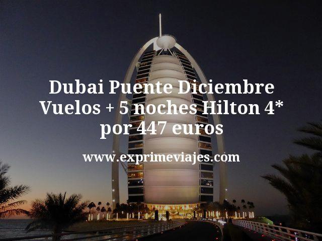 Dubai Puente Diciembre: Vuelos + 5 noches Hilton 4* por 447euros