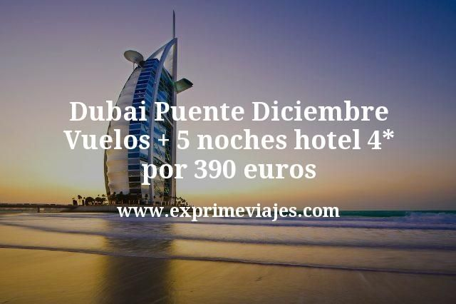 Dubai Puente Diciembre: Vuelos + 5 noches hotel 4* por 390euros