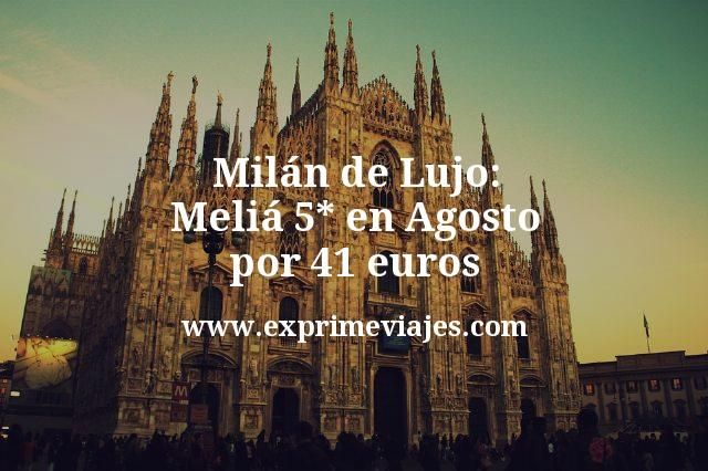 Milán de Lujo: Meliá 5* en Agosto por 41€ p.p/noche