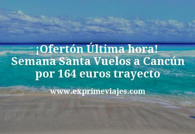 ¡Ofertón última hora Semana Santa! Vuelos a Cancún por 164€ trayecto