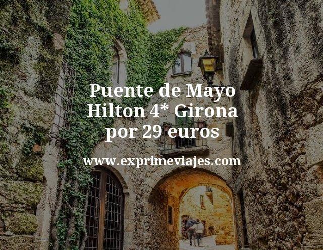 Puente de Mayo: Hilton 4* Girona por 29€ p.p/noche