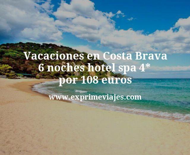 Vacaciones en Costa Brava: 6 noches hotel spa 4* por 108€ p.p/noche