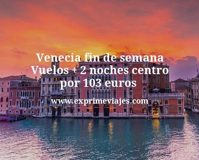 Venecia centro fin de semana: Vuelos + 2 noches por 103euros