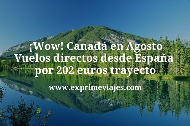 ¡Wow! Canadá en Agosto: Vuelos directos desde España por 202€ trayecto