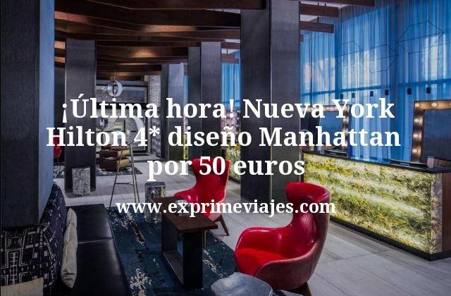 ¡Última hora! Nueva York: Hilton 4* diseño Manhattan por 50€ p.p/noche