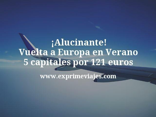 ¡Alucinante! Vuelta a Europa en Verano: 5 capitales por 121euros