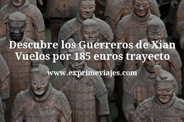 Descubre los Guerreros de Xian con vuelos por 185€ trayecto