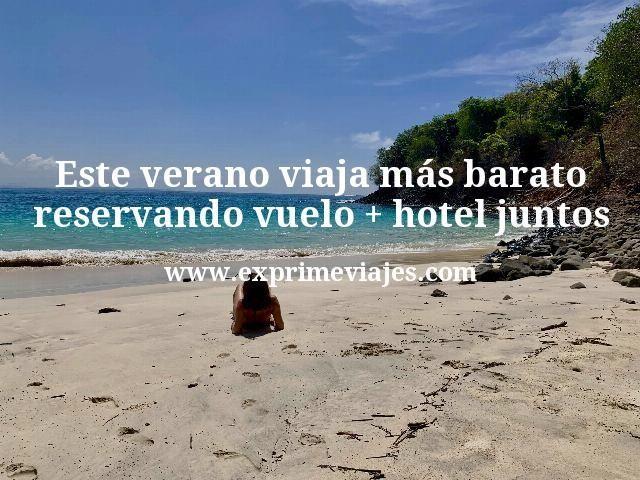 Tu viaje de verano más barato reservando vuelo + hotel juntos
