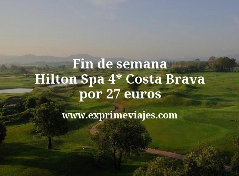 ¡Chollo! Fin de semana Hilton Spa 4* Costa Brava por 27€ p.p/noche