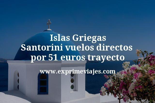 Islas Griegas: Santorini vuelos directos por 51euros trayecto