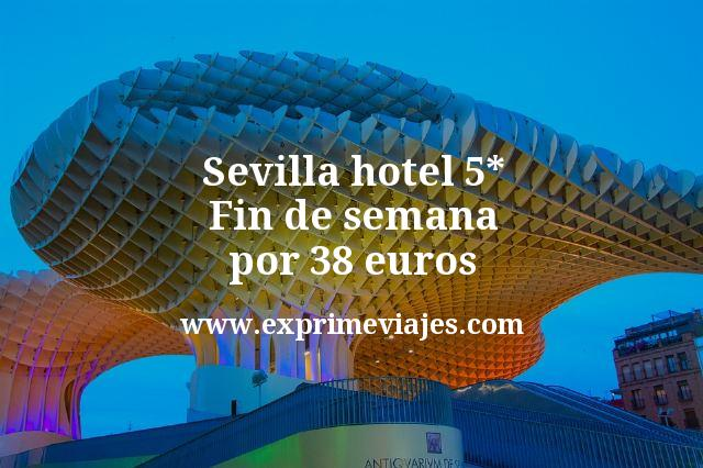 Fin de Semana Sevilla: hotel 5* por 38€ p.p/noche