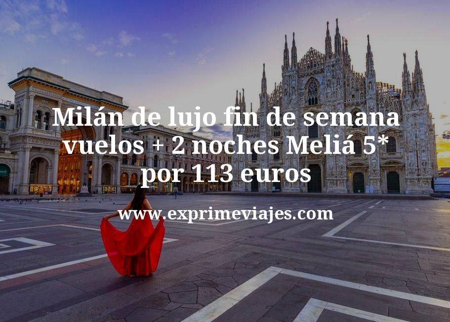Milán de lujo fin de semana: vuelos + 2 noches Meliá 5* por 113euros