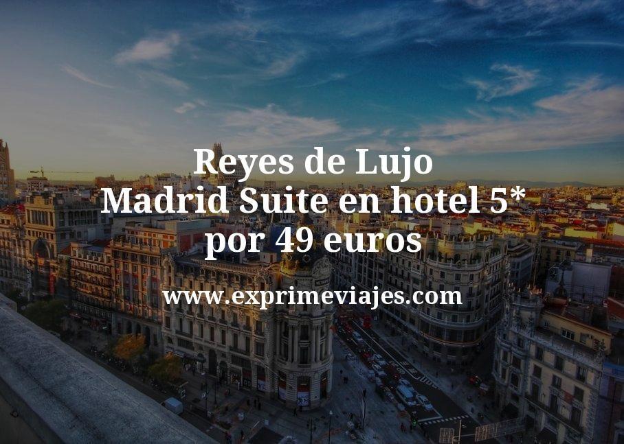 Reyes de lujo en Madrid: Suite en hotel 5* por 49€ p.p/noche